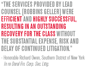 The services provided by lead counsel [Robbins Geller] were efficient and highly successful, resulting in an outstanding recovery for the class without the substantial expense, risk and delay of continued litigation. - Honorable Richard Owen, Southern District of New York In re Doral Fin. Corp. Sec. Litig.